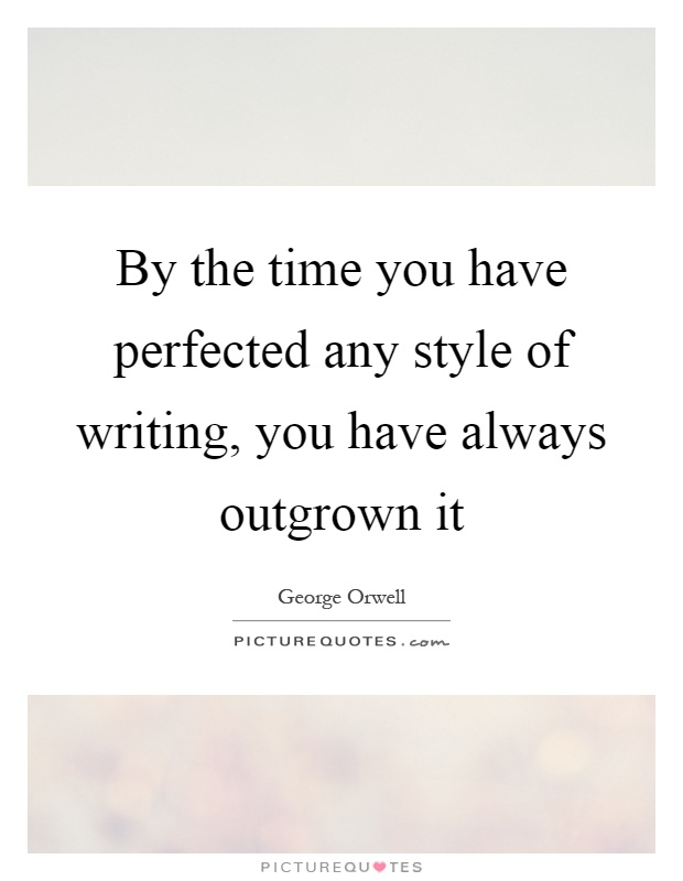 By the time you have perfected any style of writing, you have always outgrown it Picture Quote #1