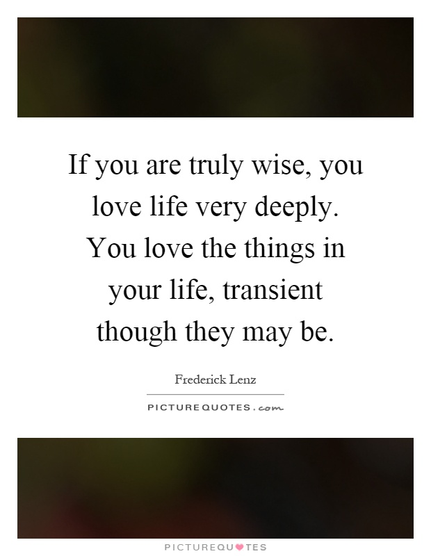 If you are truly wise, you love life very deeply. You love the things in your life, transient though they may be Picture Quote #1