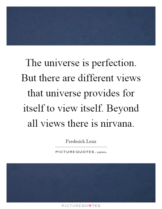 The universe is perfection. But there are different views that universe provides for itself to view itself. Beyond all views there is nirvana Picture Quote #1