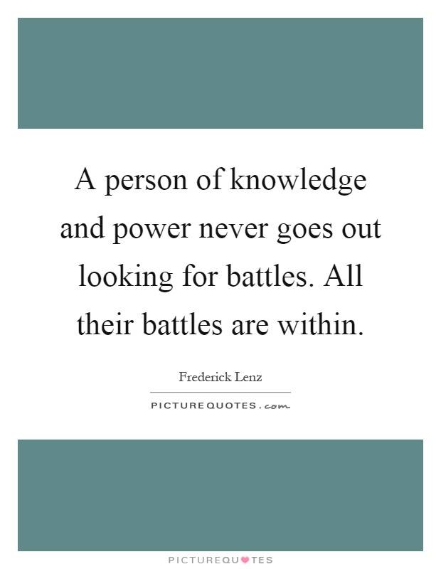 A person of knowledge and power never goes out looking for battles. All their battles are within Picture Quote #1