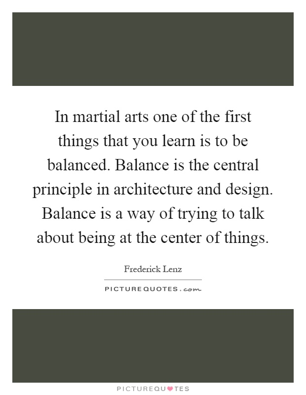 In martial arts one of the first things that you learn is to be balanced. Balance is the central principle in architecture and design. Balance is a way of trying to talk about being at the center of things Picture Quote #1