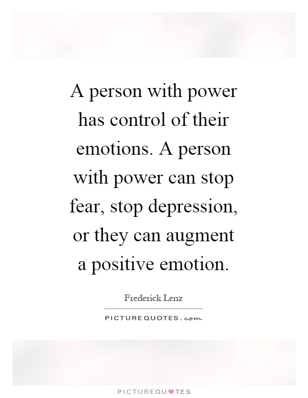 A person with power has control of their emotions. A person with power can stop fear, stop depression, or they can augment a positive emotion Picture Quote #1