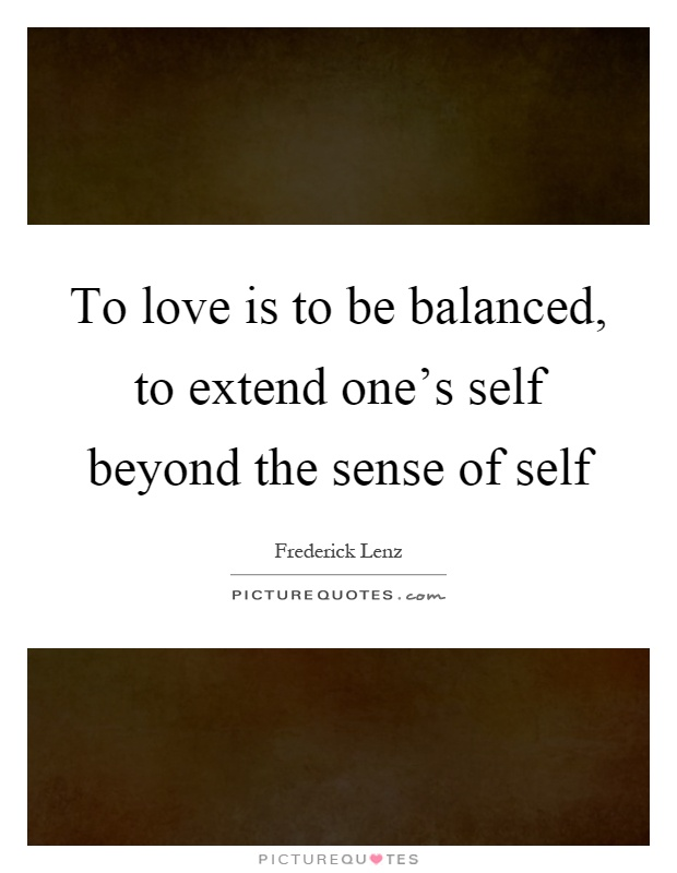 To love is to be balanced, to extend one's self beyond the sense of self Picture Quote #1