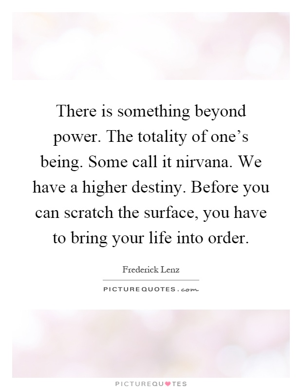 There is something beyond power. The totality of one's being. Some call it nirvana. We have a higher destiny. Before you can scratch the surface, you have to bring your life into order Picture Quote #1