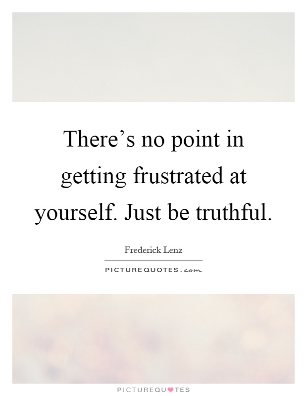 There's no point in getting frustrated at yourself. Just be truthful Picture Quote #1