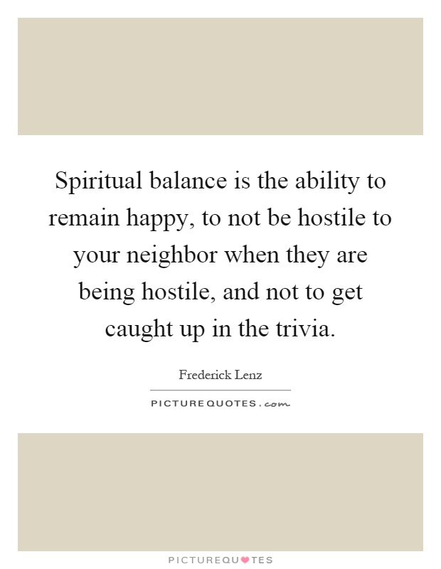 Spiritual balance is the ability to remain happy, to not be hostile to your neighbor when they are being hostile, and not to get caught up in the trivia Picture Quote #1