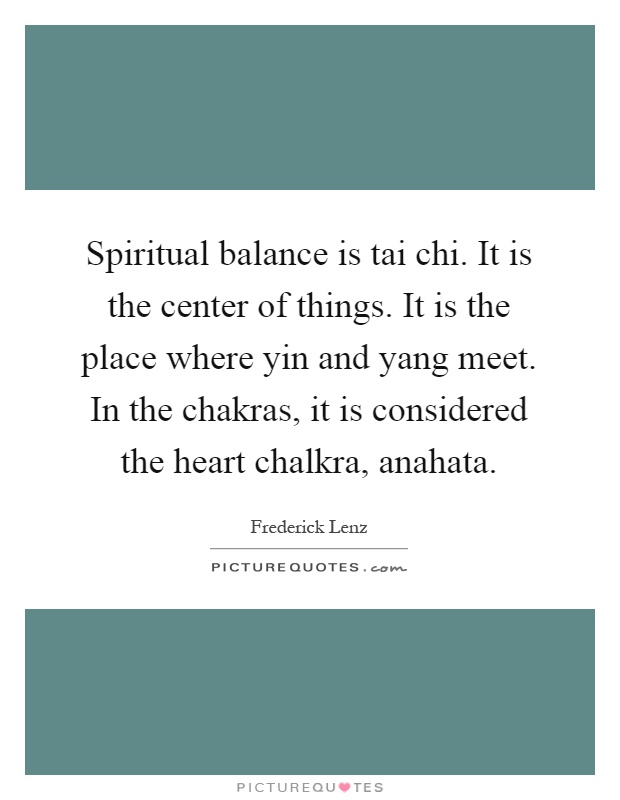 Spiritual balance is tai chi. It is the center of things. It is the place where yin and yang meet. In the chakras, it is considered the heart chalkra, anahata Picture Quote #1