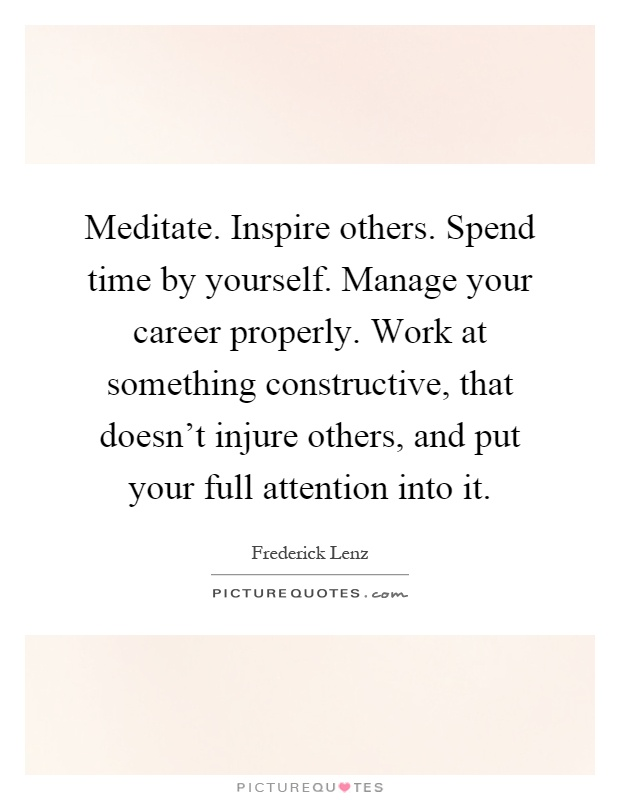 Meditate. Inspire others. Spend time by yourself. Manage your career properly. Work at something constructive, that doesn't injure others, and put your full attention into it Picture Quote #1