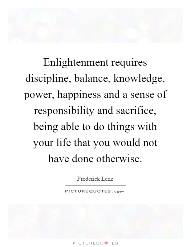 Enlightenment requires discipline, balance, knowledge, power, happiness and a sense of responsibility and sacrifice, being able to do things with your life that you would not have done otherwise Picture Quote #1