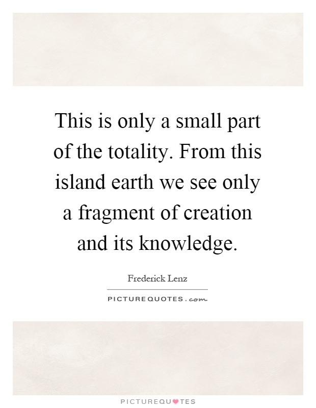 This is only a small part of the totality. From this island earth we see only a fragment of creation and its knowledge Picture Quote #1