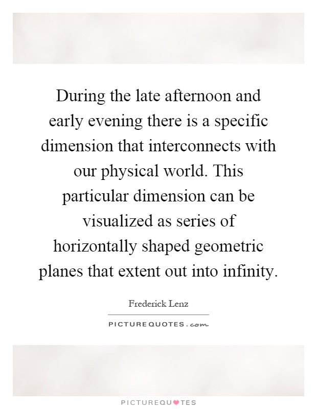 During the late afternoon and early evening there is a specific dimension that interconnects with our physical world. This particular dimension can be visualized as series of horizontally shaped geometric planes that extent out into infinity Picture Quote #1