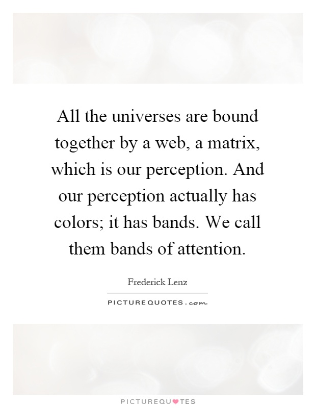 All the universes are bound together by a web, a matrix, which is our perception. And our perception actually has colors; it has bands. We call them bands of attention Picture Quote #1