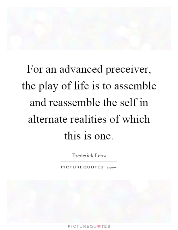 For an advanced preceiver, the play of life is to assemble and reassemble the self in alternate realities of which this is one Picture Quote #1
