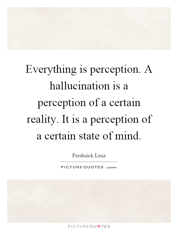 Everything is perception. A hallucination is a perception of a certain reality. It is a perception of a certain state of mind Picture Quote #1