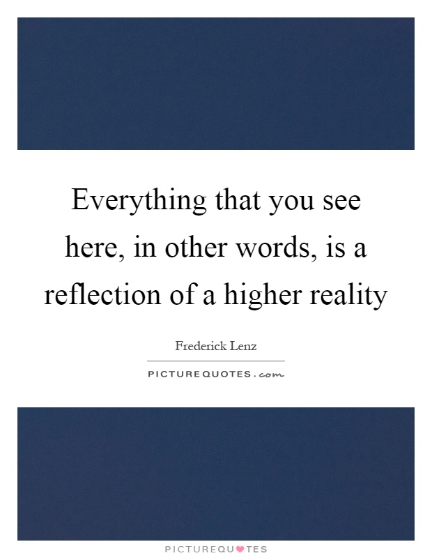 Everything that you see here, in other words, is a reflection of a higher reality Picture Quote #1