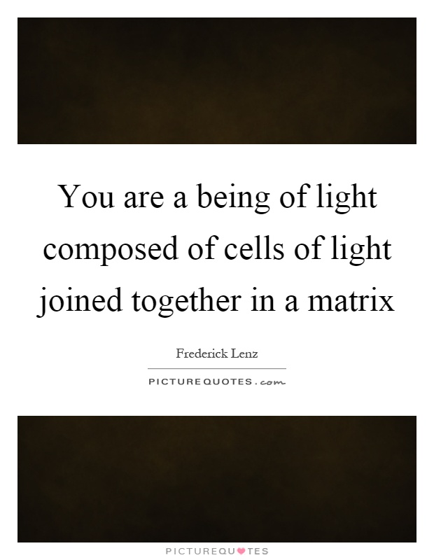 You are a being of light composed of cells of light joined together in a matrix Picture Quote #1