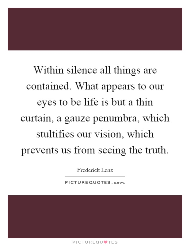 Within silence all things are contained. What appears to our eyes to be life is but a thin curtain, a gauze penumbra, which stultifies our vision, which prevents us from seeing the truth Picture Quote #1