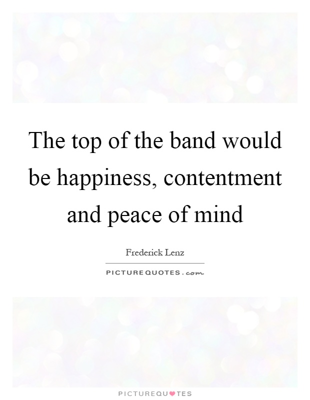 The top of the band would be happiness, contentment and peace of mind Picture Quote #1
