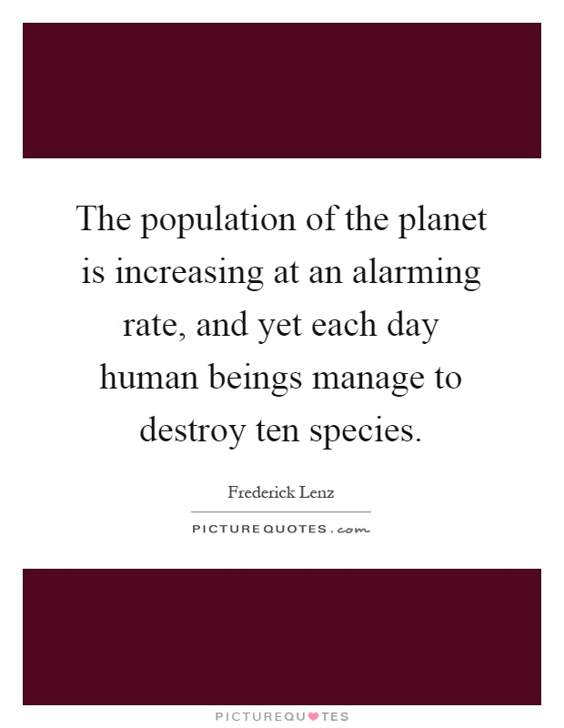 The population of the planet is increasing at an alarming rate, and yet each day human beings manage to destroy ten species Picture Quote #1