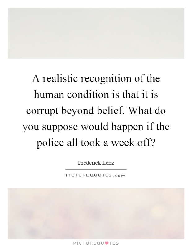 A realistic recognition of the human condition is that it is corrupt beyond belief. What do you suppose would happen if the police all took a week off? Picture Quote #1