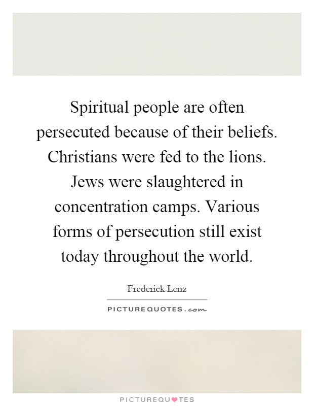 Spiritual people are often persecuted because of their beliefs. Christians were fed to the lions. Jews were slaughtered in concentration camps. Various forms of persecution still exist today throughout the world Picture Quote #1