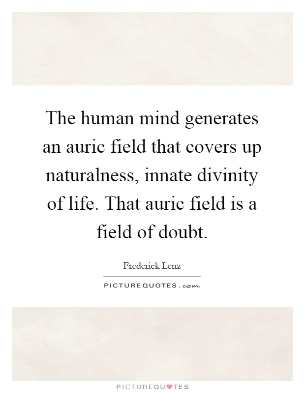 The human mind generates an auric field that covers up naturalness, innate divinity of life. That auric field is a field of doubt Picture Quote #1