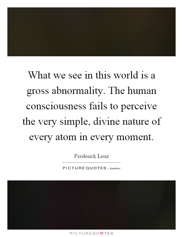 What we see in this world is a gross abnormality. The human consciousness fails to perceive the very simple, divine nature of every atom in every moment Picture Quote #1