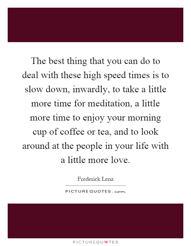 The best thing that you can do to deal with these high speed times is to slow down, inwardly, to take a little more time for meditation, a little more time to enjoy your morning cup of coffee or tea, and to look around at the people in your life with a little more love Picture Quote #1