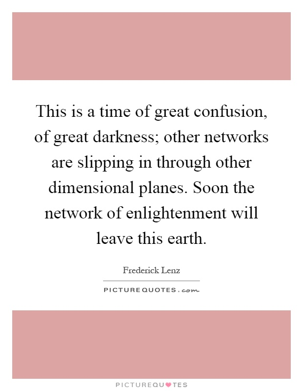 This is a time of great confusion, of great darkness; other networks are slipping in through other dimensional planes. Soon the network of enlightenment will leave this earth Picture Quote #1