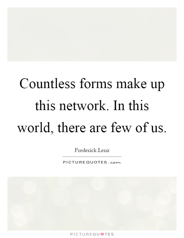 Countless forms make up this network. In this world, there are few of us Picture Quote #1