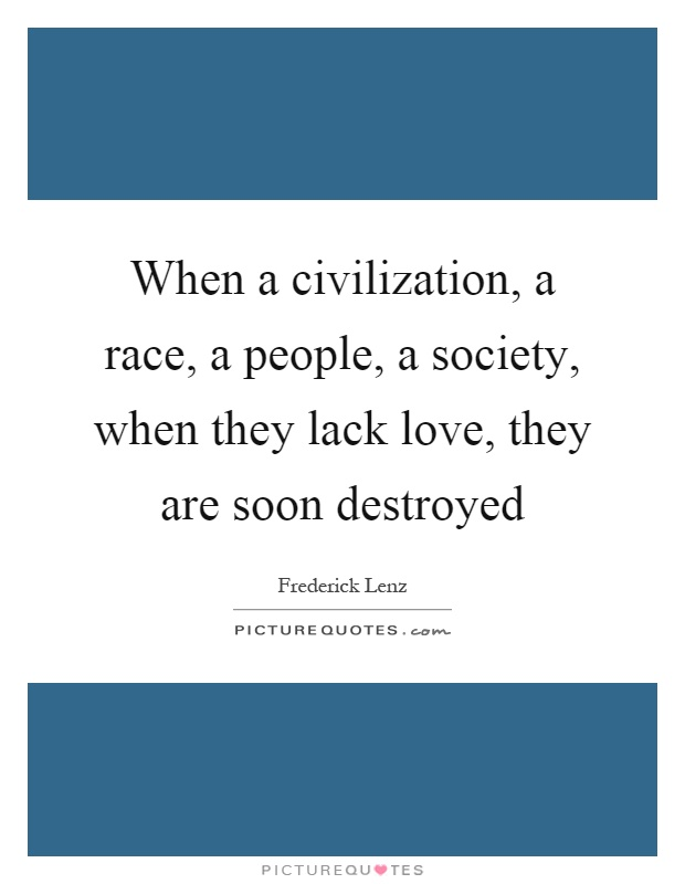When a civilization, a race, a people, a society, when they lack love, they are soon destroyed Picture Quote #1
