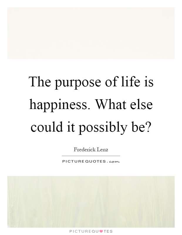 The purpose of life is happiness. What else could it possibly be? Picture Quote #1
