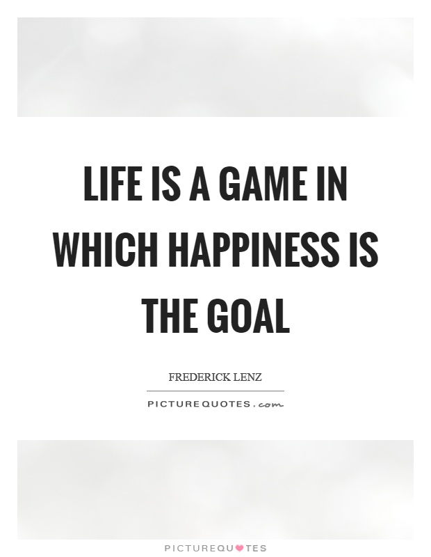 Life is a game in which happiness is the goal Picture Quote #1