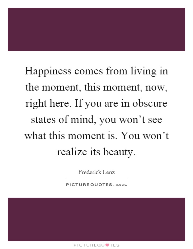 Happiness comes from living in the moment, this moment, now, right here. If you are in obscure states of mind, you won't see what this moment is. You won't realize its beauty Picture Quote #1