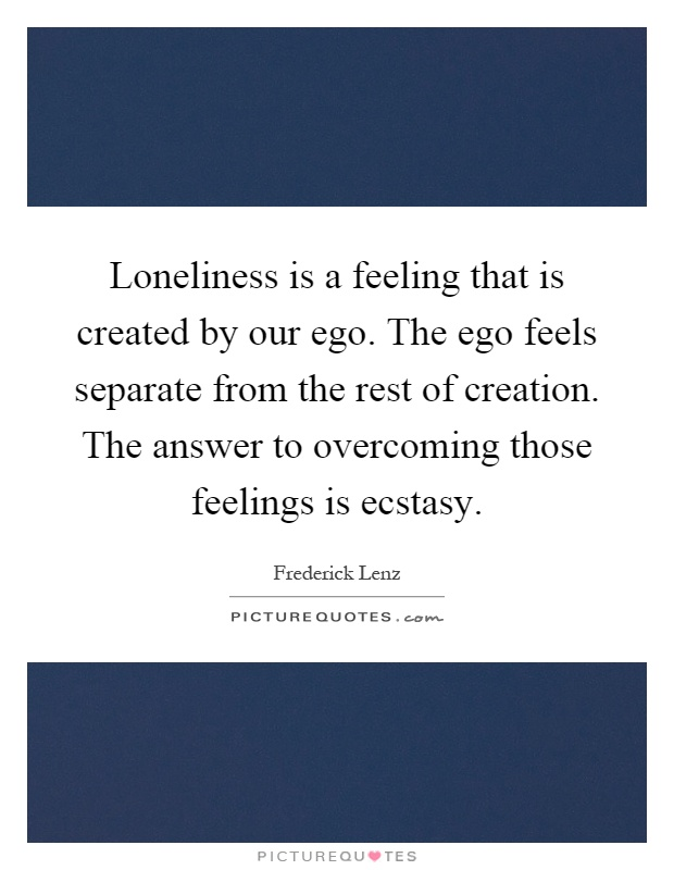 Loneliness is a feeling that is created by our ego. The ego feels separate from the rest of creation. The answer to overcoming those feelings is ecstasy Picture Quote #1