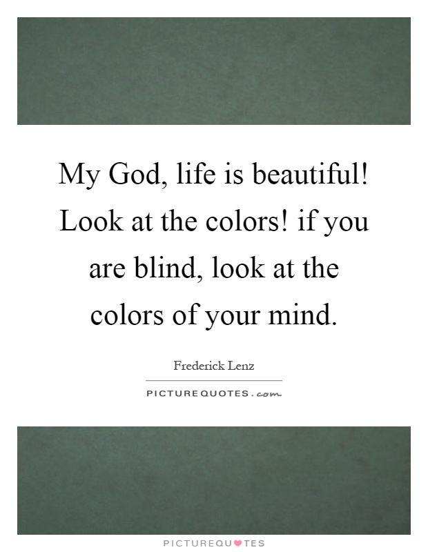My God, life is beautiful! Look at the colors! if you are blind, look at the colors of your mind Picture Quote #1