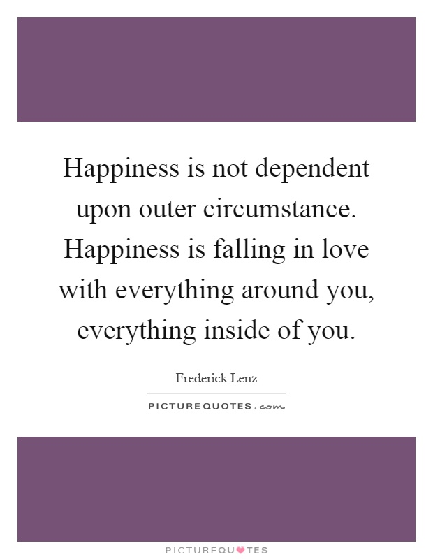 Happiness is not dependent upon outer circumstance. Happiness is falling in love with everything around you, everything inside of you Picture Quote #1