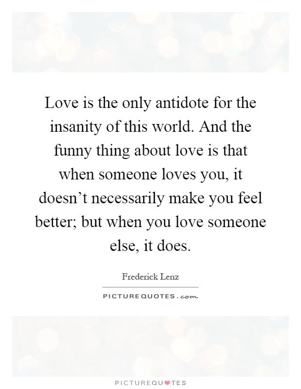 Love is the only antidote for the insanity of this world. And the funny thing about love is that when someone loves you, it doesn't necessarily make you feel better; but when you love someone else, it does Picture Quote #1