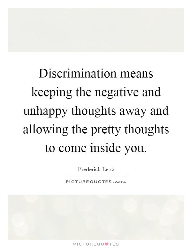 Discrimination means keeping the negative and unhappy thoughts away and allowing the pretty thoughts to come inside you Picture Quote #1