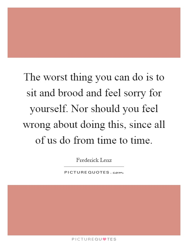The worst thing you can do is to sit and brood and feel sorry for yourself. Nor should you feel wrong about doing this, since all of us do from time to time Picture Quote #1