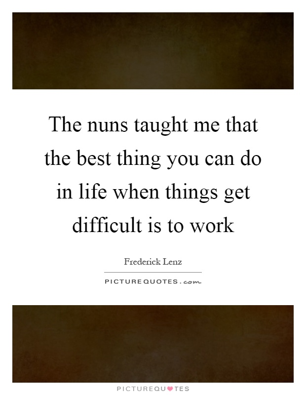 The nuns taught me that the best thing you can do in life when things get difficult is to work Picture Quote #1
