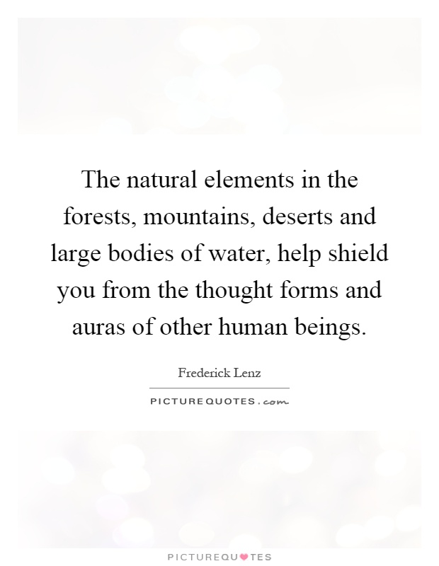 The natural elements in the forests, mountains, deserts and large bodies of water, help shield you from the thought forms and auras of other human beings Picture Quote #1