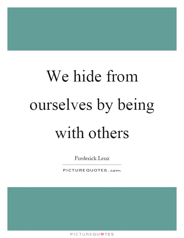 We hide from ourselves by being with others Picture Quote #1