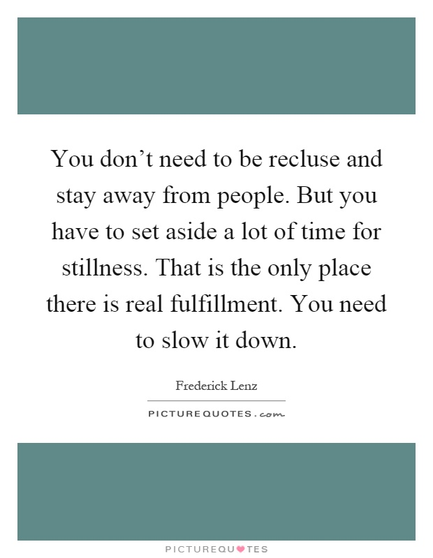 You don't need to be recluse and stay away from people. But you have to set aside a lot of time for stillness. That is the only place there is real fulfillment. You need to slow it down Picture Quote #1