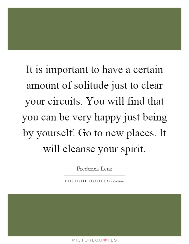 It is important to have a certain amount of solitude just to clear your circuits. You will find that you can be very happy just being by yourself. Go to new places. It will cleanse your spirit Picture Quote #1