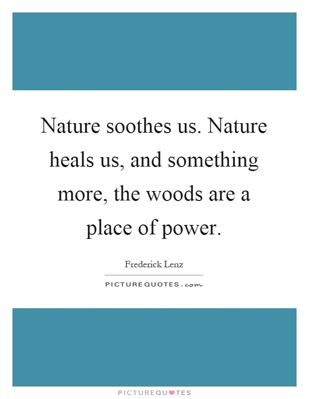 Nature soothes us. Nature heals us, and something more, the woods are a place of power Picture Quote #1