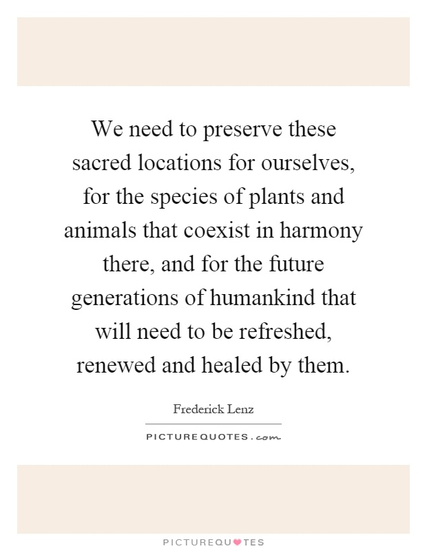 We need to preserve these sacred locations for ourselves, for the species of plants and animals that coexist in harmony there, and for the future generations of humankind that will need to be refreshed, renewed and healed by them Picture Quote #1
