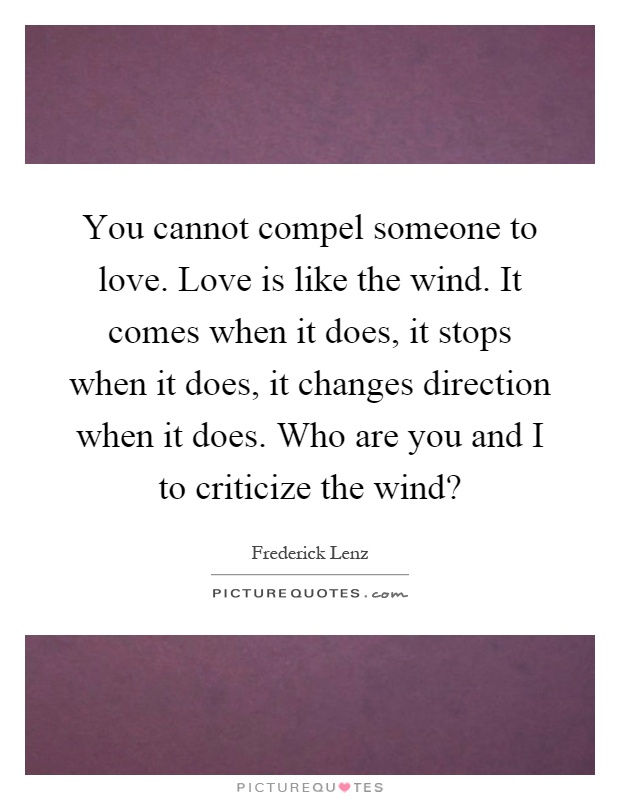 You cannot compel someone to love. Love is like the wind. It comes when it does, it stops when it does, it changes direction when it does. Who are you and I to criticize the wind? Picture Quote #1