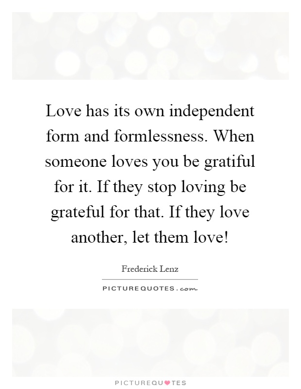 Love has its own independent form and formlessness. When someone loves you be gratiful for it. If they stop loving be grateful for that. If they love another, let them love! Picture Quote #1