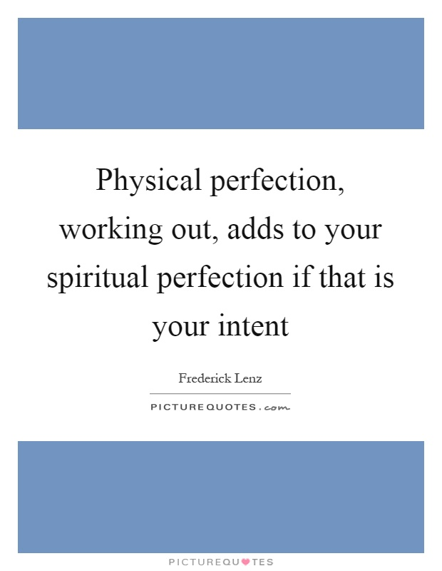Physical perfection, working out, adds to your spiritual perfection if that is your intent Picture Quote #1